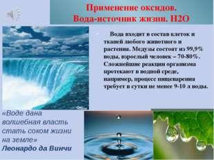 Применение оксидов. Вода-источник жизни. Н2О Вода входит в состав клеток и тк