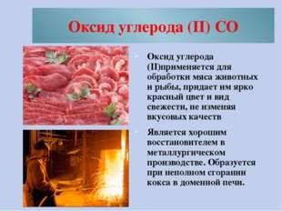 Оксид углерода (II) CO Оксид углерода (II)применяется для обработки мяса живо