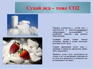 Cухой лед – тоже CO2 Твёрдая углекислота— «сухой лёд»— используется в качес