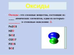 Оксиды –это сложные вещества, состоящие из двух химических элементов, один из