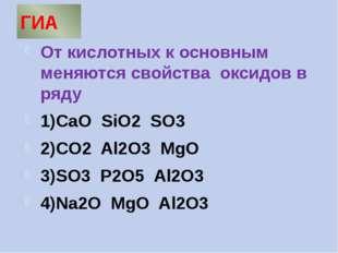 ГИА От кислотных к основным меняются свойства оксидов в ряду 1)CaO SiO2 SO3 2