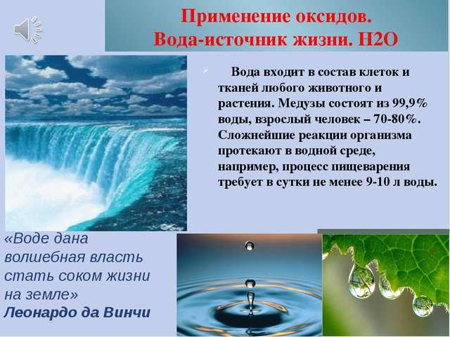 Применение оксидов. Вода-источник жизни. Н2О Вода входит в состав клеток и тк...