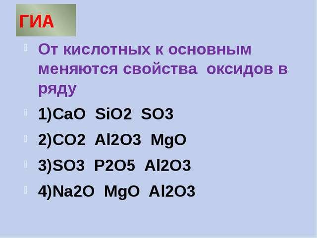 ГИА От кислотных к основным меняются свойства оксидов в ряду 1)CaO SiO2 SO3 2...