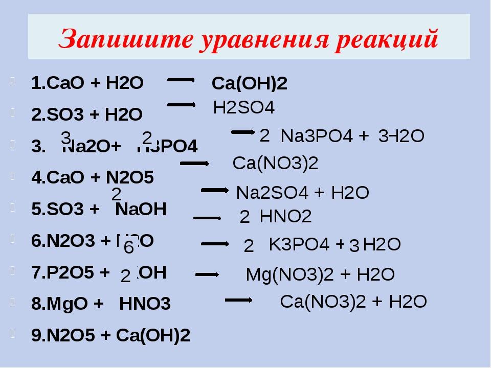 Запишите уравнения реакций 1.CaO + H2O 2.SO3 + H2O 3. Na2O+ H3PO4 4.CaO + N2O...