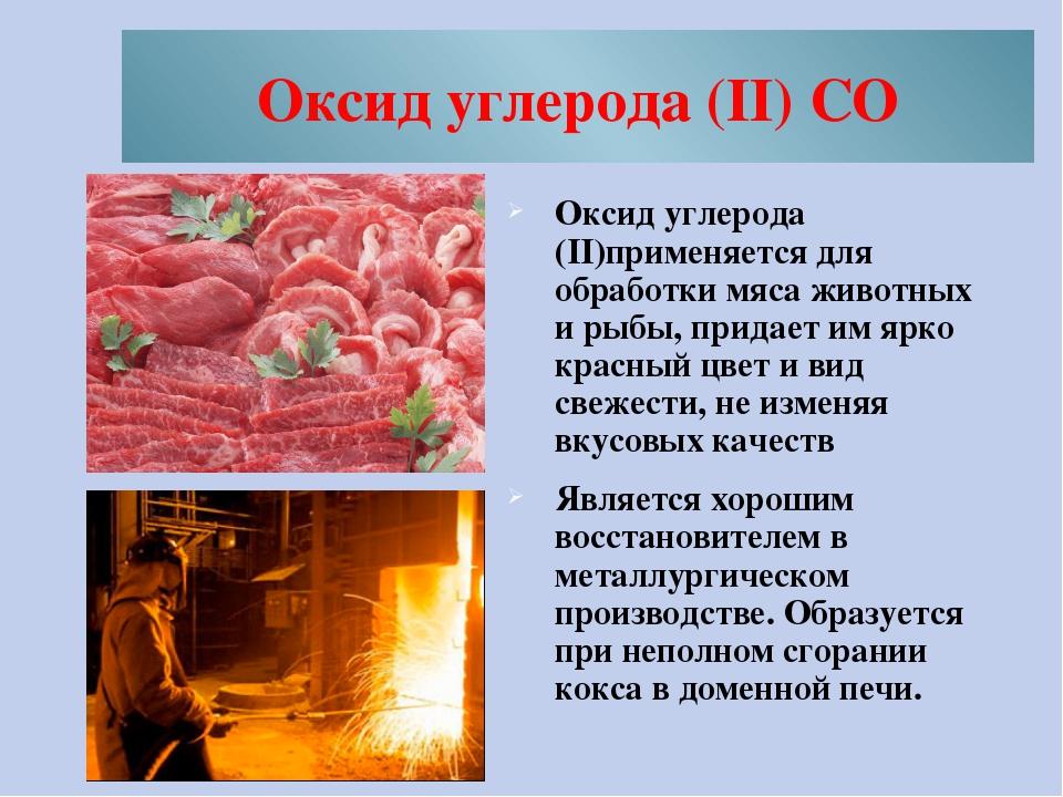 Оксид углерода (II) CO Оксид углерода (II)применяется для обработки мяса живо...