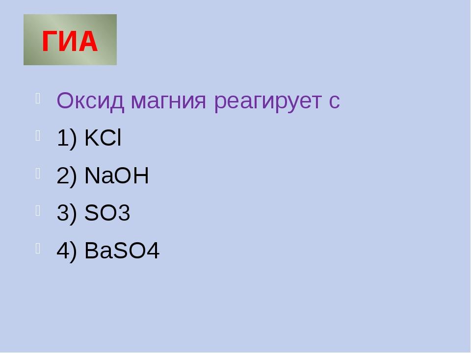 ГИА Оксид магния реагирует с 1) KCl 2) NaOH 3) SO3 4) BaSO4