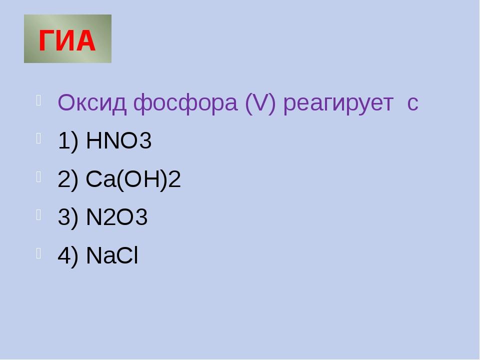 ГИА Оксид фосфора (V) реагирует с 1) HNO3 2) Ca(OH)2 3) N2O3 4) NaCl