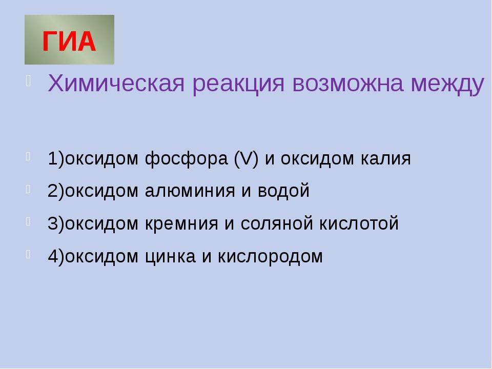 ГИА Химическая реакция возможна между 1)оксидом фосфора (V) и оксидом калия 2...