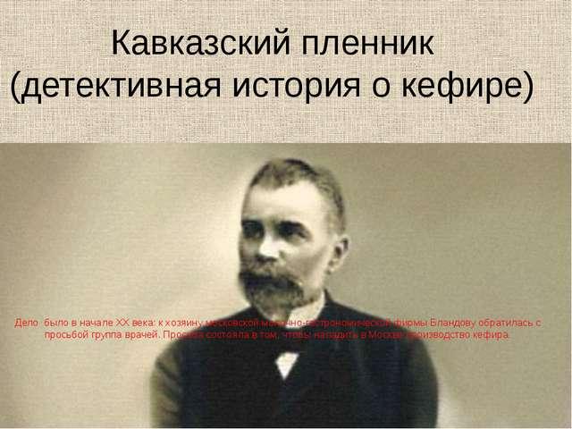 Кавказский пленник (детективная история о кефире) Дело было в начале ХХ века:...