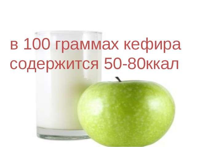 в 100 граммах кефира содержится 50-80ккал