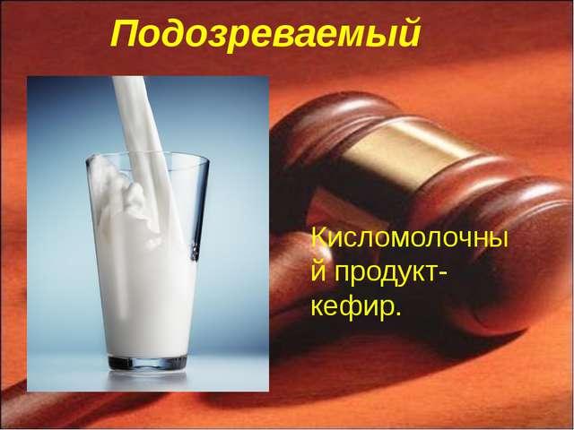 Подозреваемый Кисломолочный продукт-кефир.