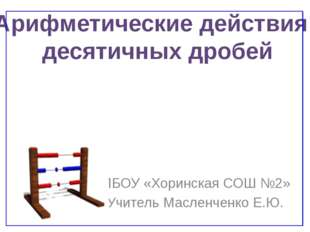 МБОУ «Хоринская СОШ №2» Учитель Масленченко Е.Ю. Арифметические действия деся