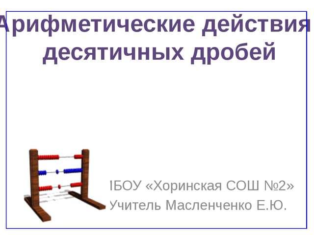 МБОУ «Хоринская СОШ №2» Учитель Масленченко Е.Ю. Арифметические действия деся...