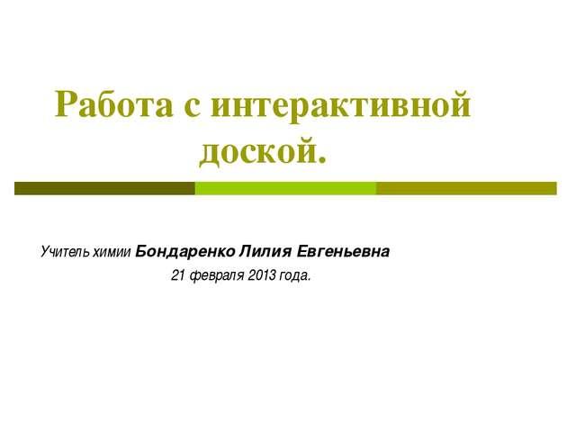 Работа с интерактивной доской. Учитель химии Бондаренко Лилия Евгеньевна 21...