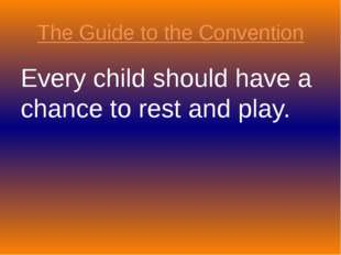 The Guide to the Convention Every child should have a chance to rest and play.