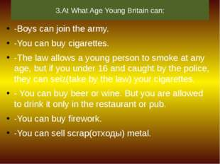 3.At What Age Young Britain can: -Boys can join the army. -You can buy cigare