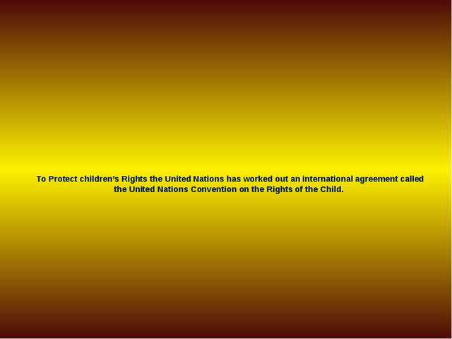To Protect children's Rights the United Nations has worked out an internation...