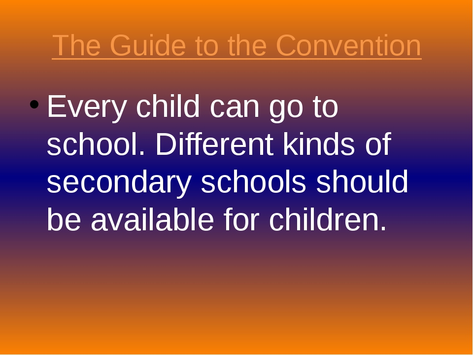 The Guide to the Convention Every child can go to school. Different kinds of...