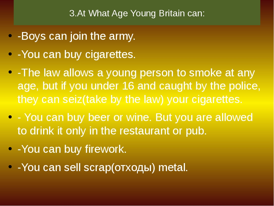 3.At What Age Young Britain can: -Boys can join the army. -You can buy cigare...