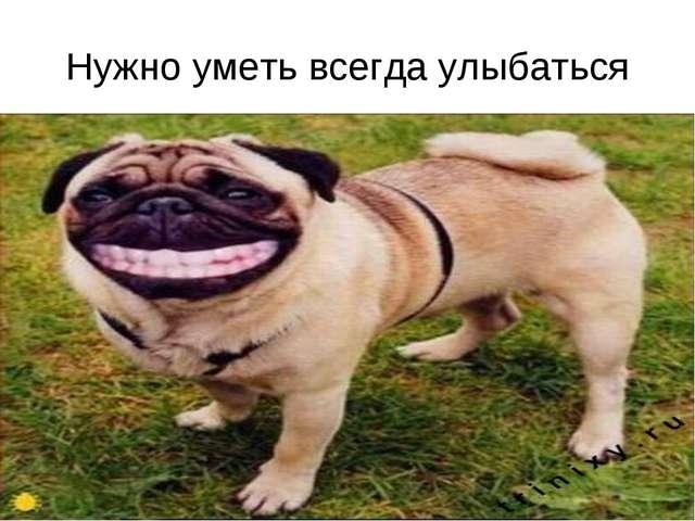 Нужно уметь всегда улыбаться