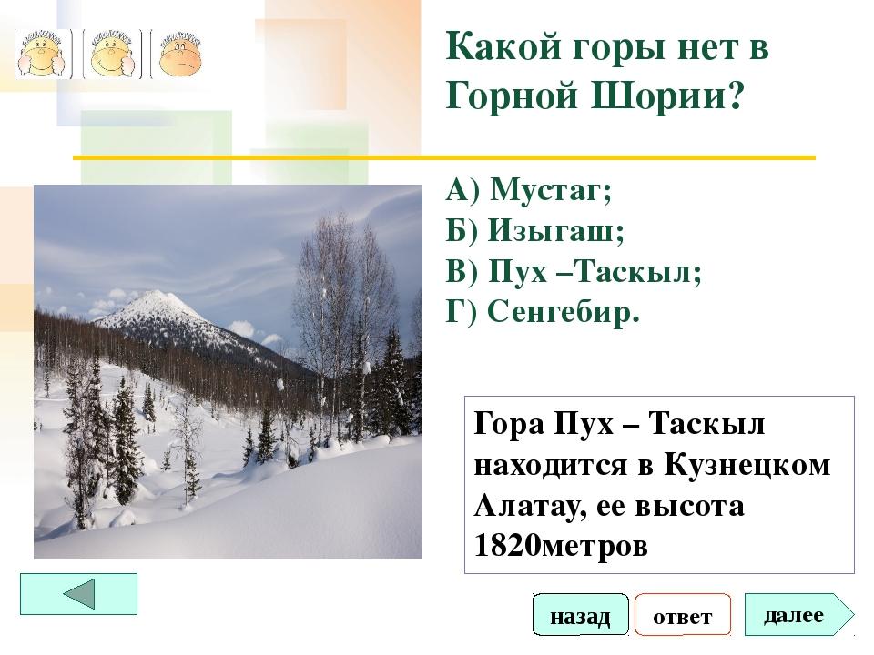 ответ далее Какой горы нет в Горной Шории? А) Мустаг; Б) Изыгаш; В) Пух –Таск...