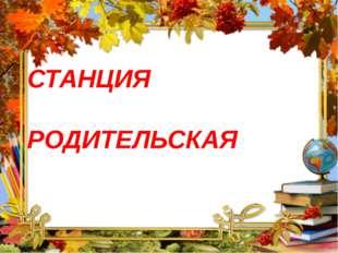 СТАНЦИЯ РОДИТЕЛЬСКАЯ