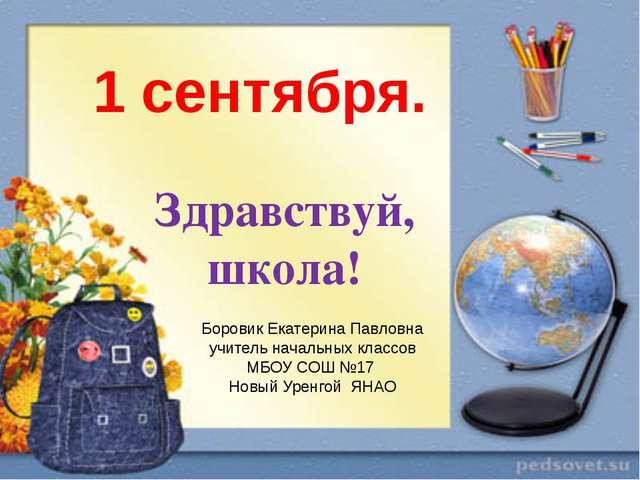 Здравствуй, школа! 1 сентября. Боровик Екатерина Павловна учитель начальных к...
