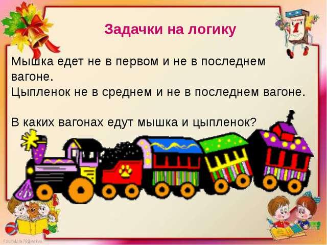 Задачки на логику Мышка едет не в первом и не в последнем вагоне. Цыпленок не...