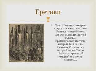 Еретики Это те безумцы, которые стараются извратить слова Господа нашего Иису
