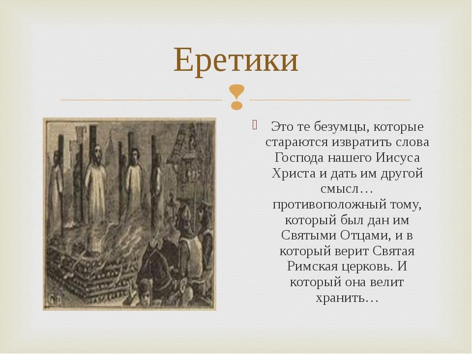 Еретики Это те безумцы, которые стараются извратить слова Господа нашего Иису...