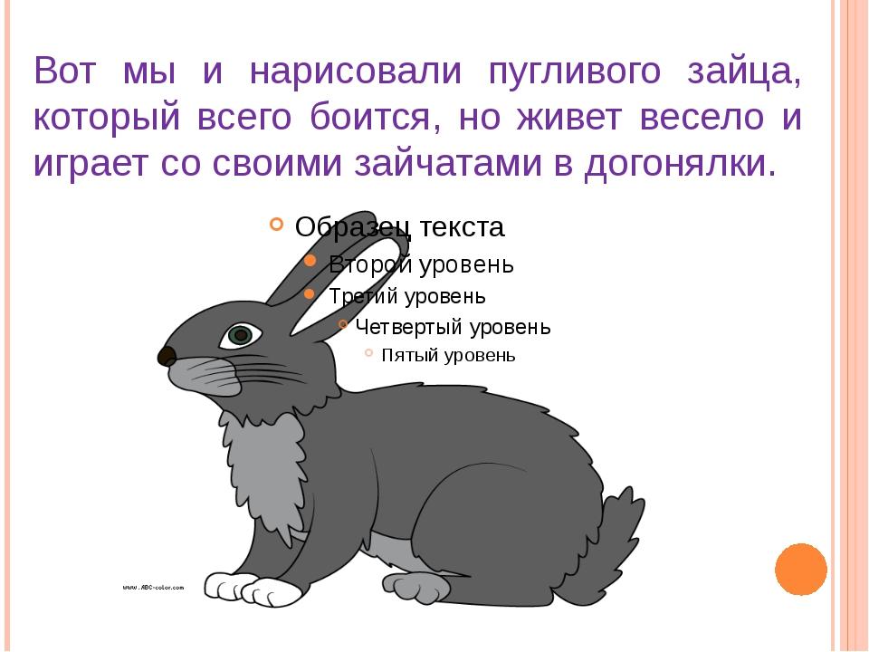 Вот мы и нарисовали пугливого зайца, который всего боится, но живет весело и...