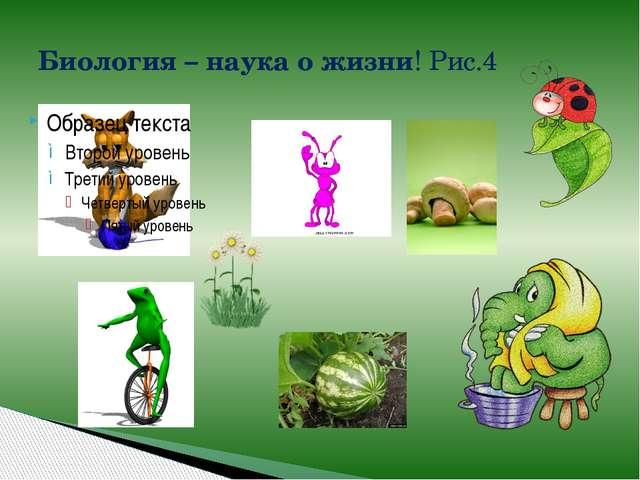 Биология – наука о жизни! Рис.4