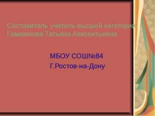 Составитель учитель высшей категории Гамаюнова Татьяна Авксентьевна МБОУ СОШ№