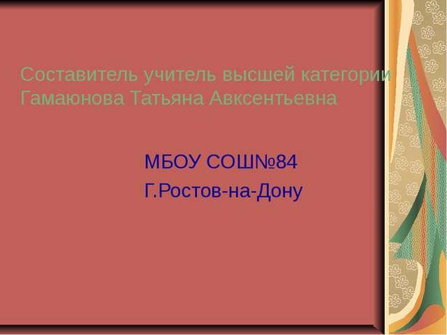 Составитель учитель высшей категории Гамаюнова Татьяна Авксентьевна МБОУ СОШ№...