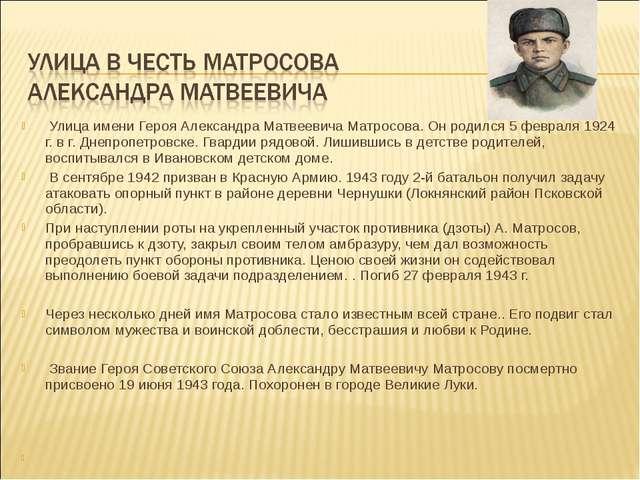 Улица имени Героя Александра Матвеевича Матросова. Он родился 5 февраля 1924...