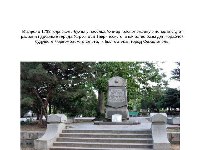 В апреле 1783 года около бухты у посёлка Ахтиар, расположенную неподалёку от...