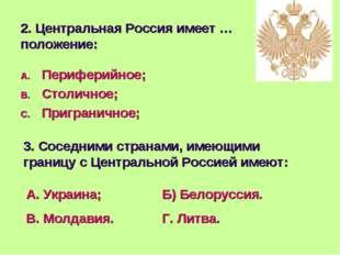 2. Центральная Россия имеет …положение: Периферийное; Столичное; Приграничное