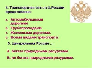 4. Транспортная сеть в Ц.России представлена: Автомобильными дорогами. Трубоп