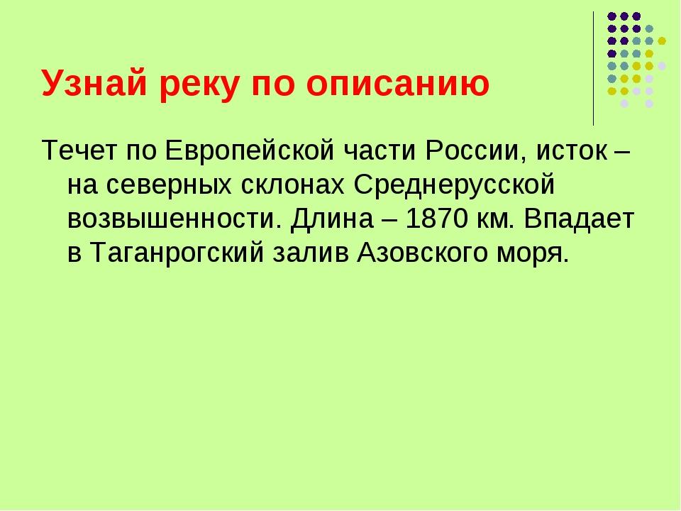 Узнай реку по описанию Течет по Европейской части России, исток – на северных...