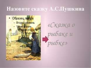 Назовите сказку А.С.Пушкина «Сказка о рыбаке и рыбке»