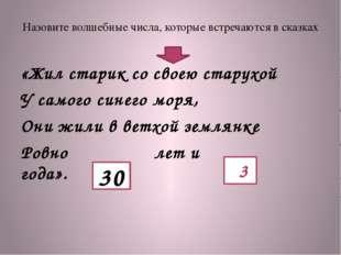 Назовите волшебные числа, которые встречаются в сказках «Жил старик со своею