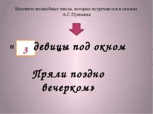 Назовите волшебные числа, которые встречаются в сказках А.С.Пушкина « девицы