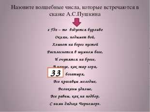 Назовите волшебные числа, которые встречаются в сказке А.С.Пушкина « Где – то