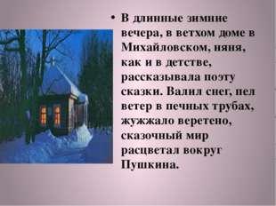 В длинные зимние вечера, в ветхом доме в Михайловском, няня, как и в детстве