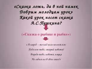 «Сказка ложь, да в ней намек Добрым молодцам урок» Какой урок несет сказка А.