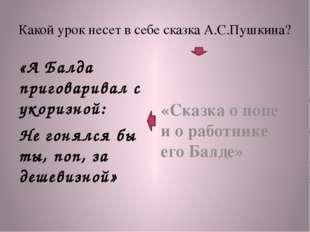 Какой урок несет в себе сказка А.С.Пушкина? «А Балда приговаривал с укоризной