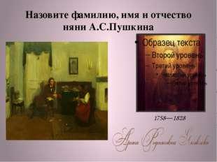 Назовите фамилию, имя и отчество няни А.С.Пушкина 1758—1828