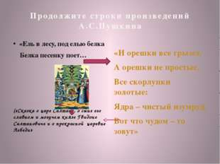 Продолжите строки произведений А.С.Пушкина «Ель в лесу, под елью белка Белка