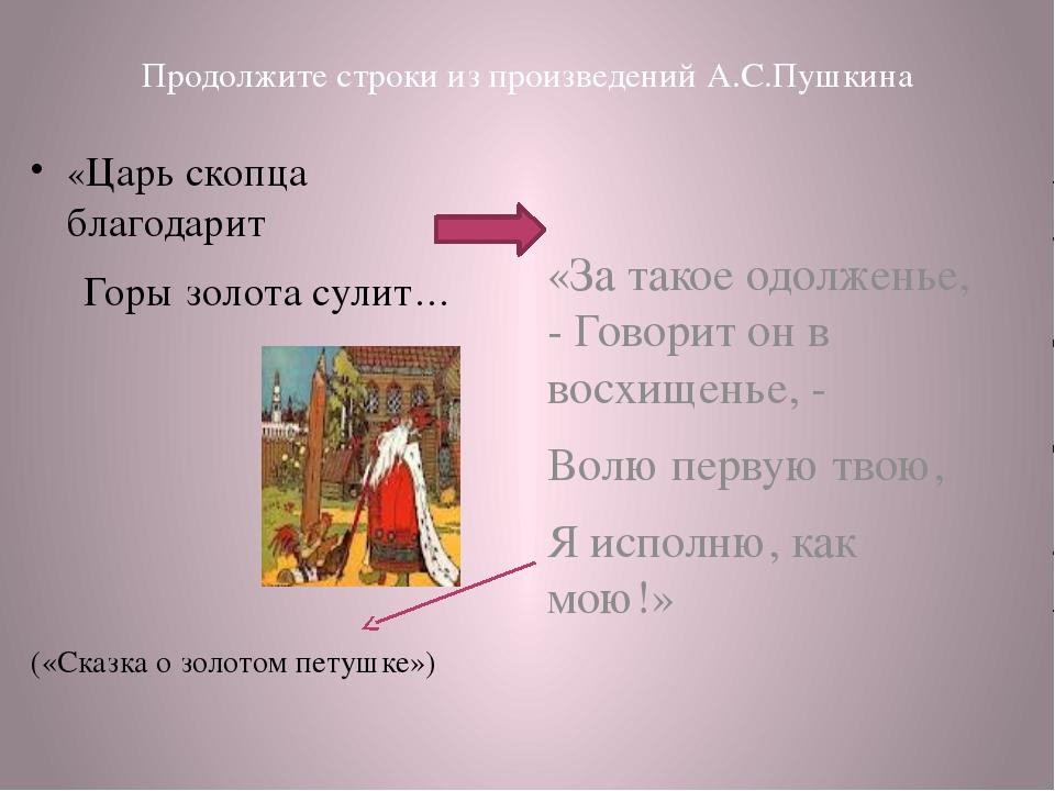 Продолжите строки из произведений А.С.Пушкина «Царь скопца благодарит Горы зо...