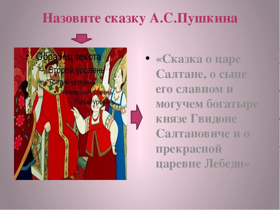 Назовите сказку А.С.Пушкина «Сказка о царе Салтане, о сыне его славном и могу...